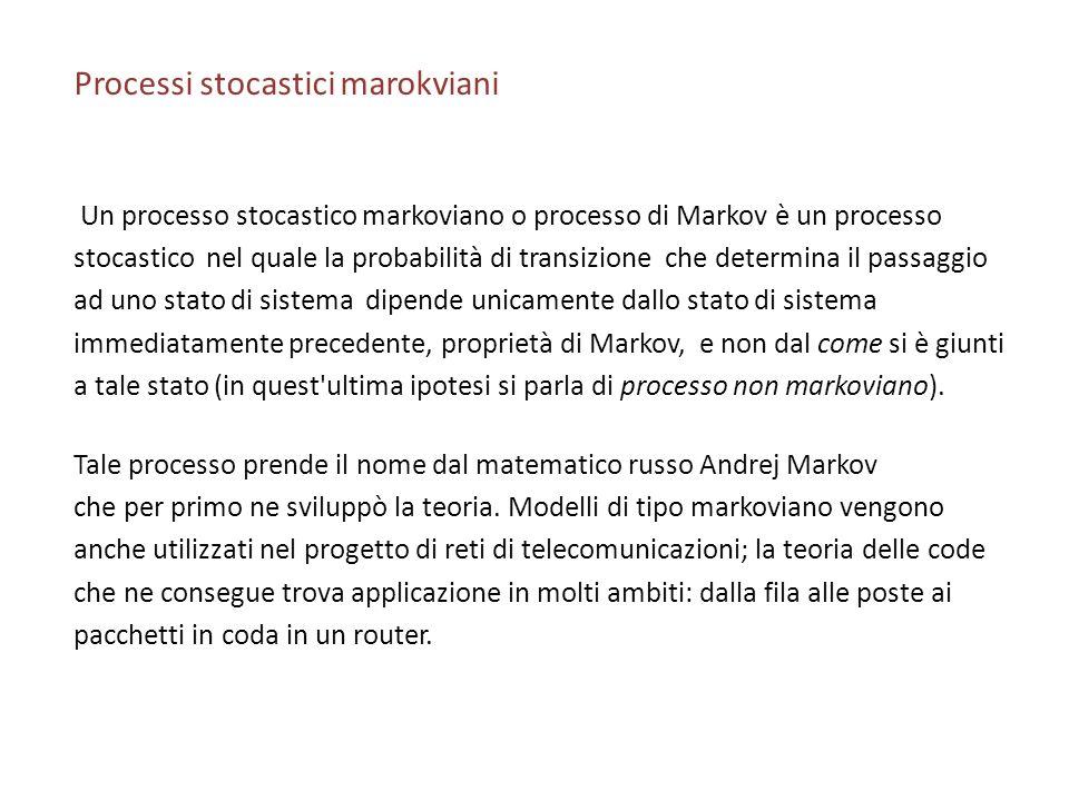 Processi stocastici marokviani Un processo stocastico markoviano o processo di Markov è un processo stocastico nel quale la probabilità di transizione