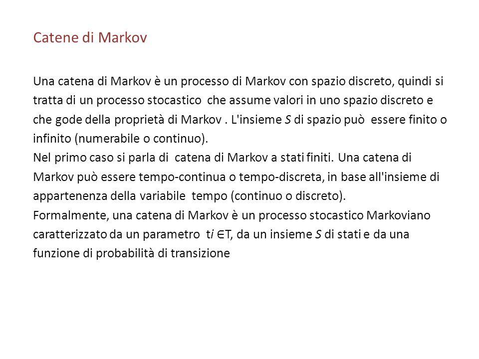 Catene di Markov Una catena di Markov è un processo di Markov con spazio discreto, quindi si tratta di un processo stocastico che assume valori in uno spazio discreto e che gode della proprietà di Markov.