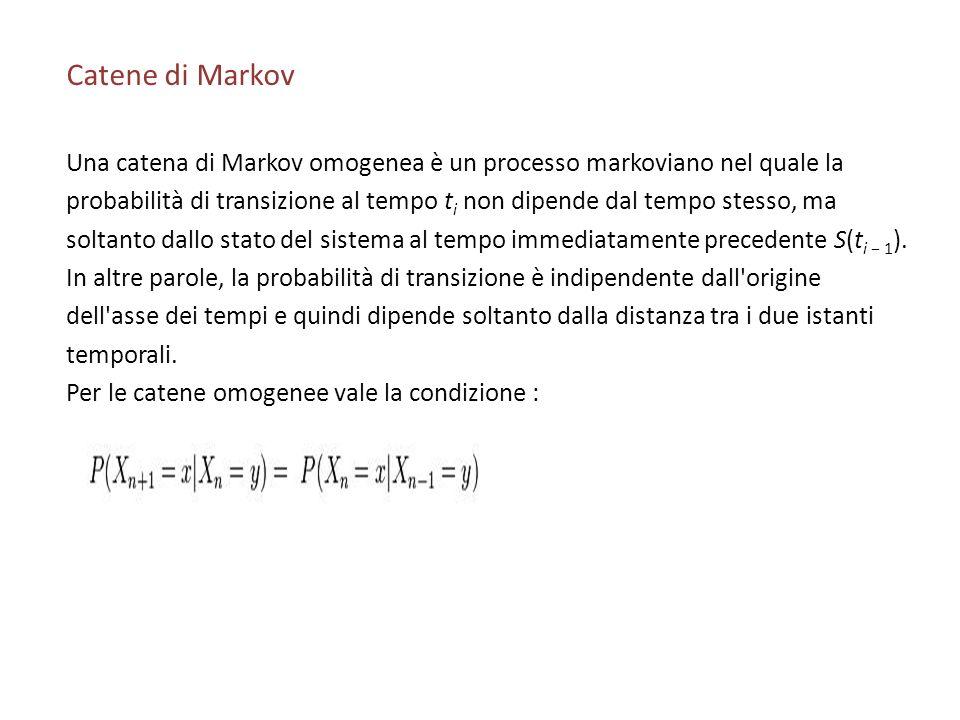 Catene di Markov Una catena di Markov omogenea è un processo markoviano nel quale la probabilità di transizione al tempo t i non dipende dal tempo stesso, ma soltanto dallo stato del sistema al tempo immediatamente precedente S(t i 1 ).