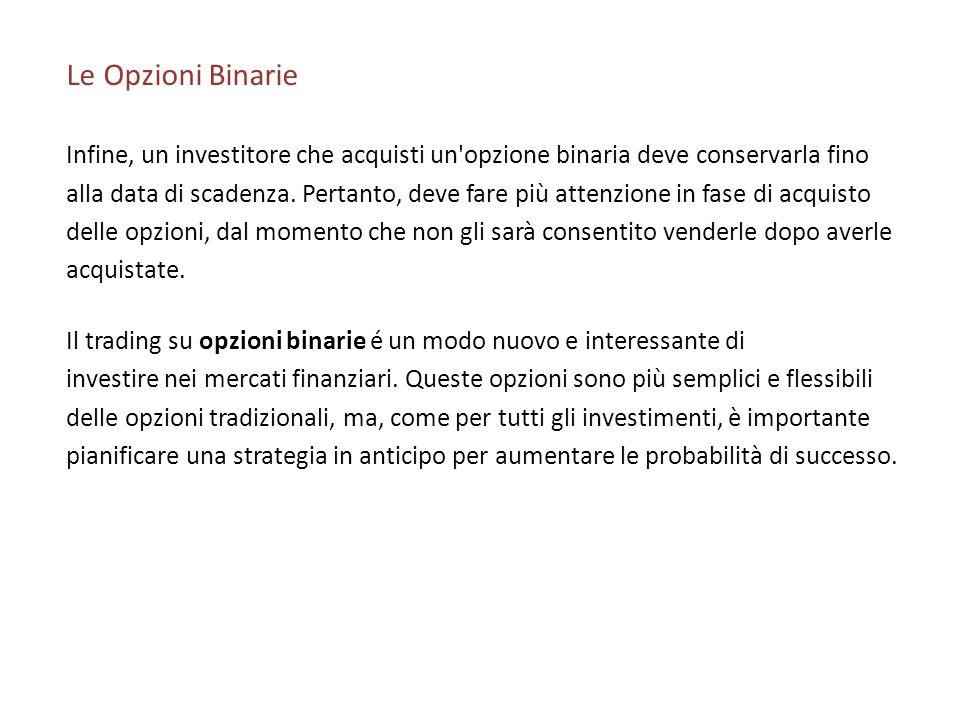 Le Opzioni Binarie Infine, un investitore che acquisti un'opzione binaria deve conservarla fino alla data di scadenza. Pertanto, deve fare più attenzi