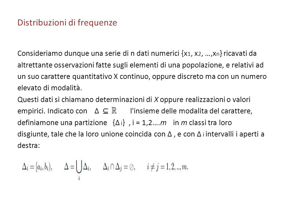 Distribuzioni di frequenze Consideriamo dunque una serie di n dati numerici {x 1, x 2, …,x n } ricavati da altrettante osservazioni fatte sugli elementi di una popolazione, e relativi ad un suo carattere quantitativo X continuo, oppure discreto ma con un numero elevato di modalità.