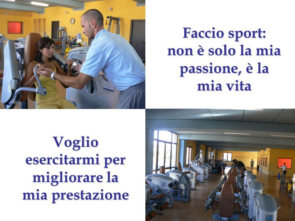 Faccio sport: non è solo la mia passione, è la mia vita Voglio esercitarmi per migliorare la mia prestazione