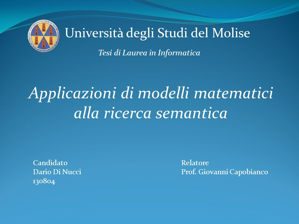 Università degli Studi del Molise Tesi di Laurea in Informatica Applicazioni di modelli matematici alla ricerca semantica Candidato Dario Di Nucci 130804 Relatore Prof.