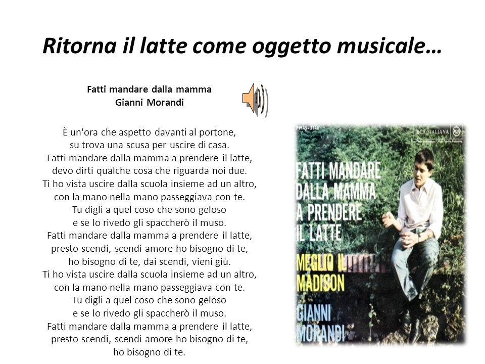 Ritorna il latte come oggetto musicale… Fatti mandare dalla mamma Gianni Morandi È un'ora che aspetto davanti al portone, su trova una scusa per uscir