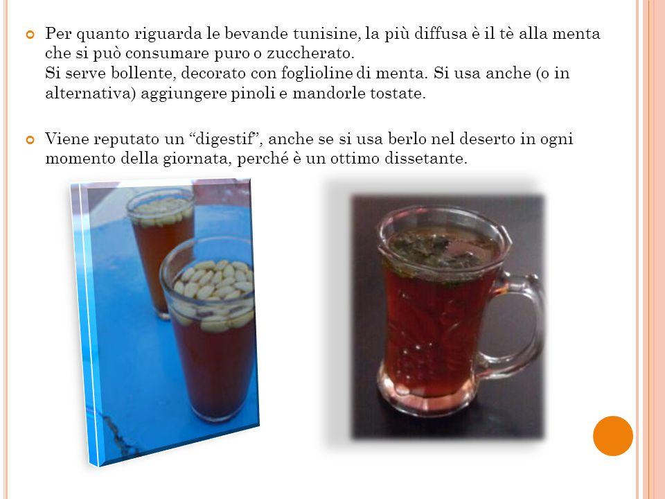 Per quanto riguarda le bevande tunisine, la più diffusa è il tè alla menta che si può consumare puro o zuccherato. Si serve bollente, decorato con fog