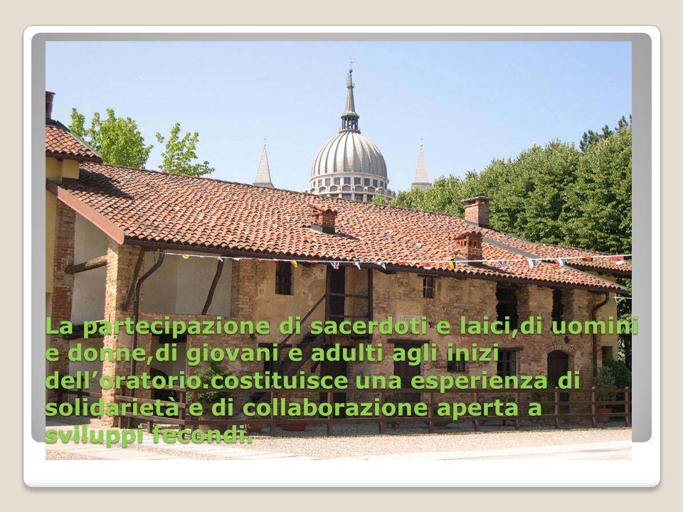 La partecipazione di sacerdoti e laici,di uomini e donne,di giovani e adulti agli inizi delloratorio.costituisce una esperienza di solidarietà e di collaborazione aperta a sviluppi fecondi.
