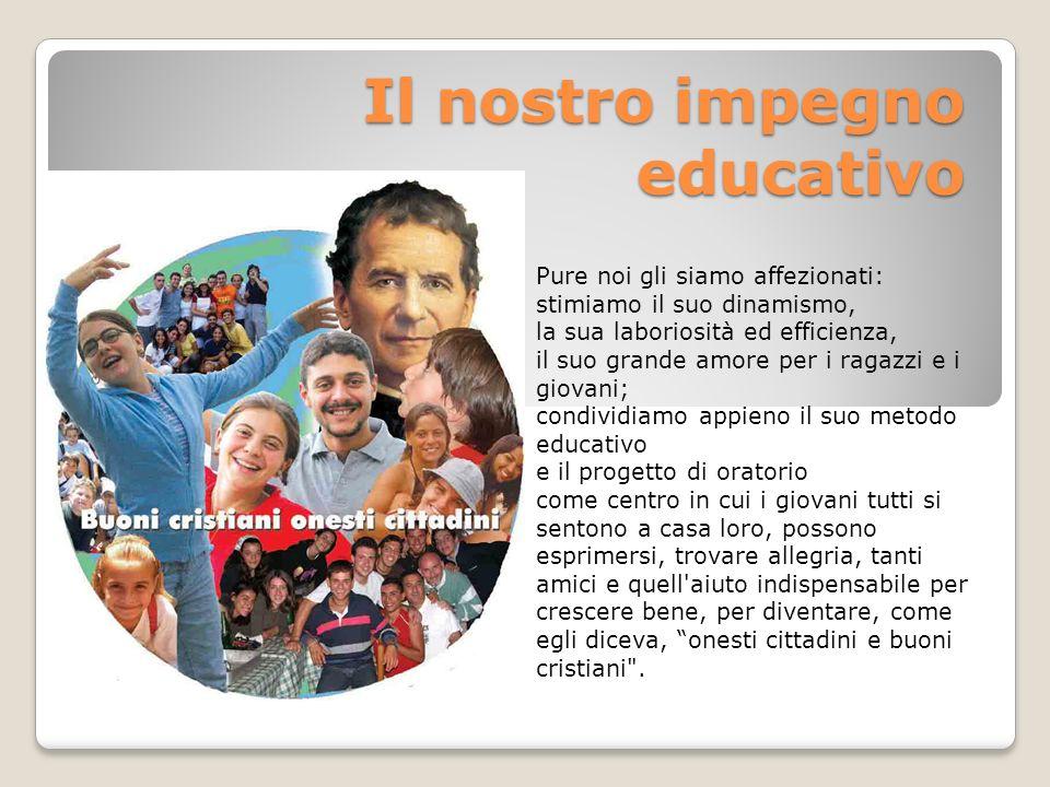 Il nostro impegno educativo Pure noi gli siamo affezionati: stimiamo il suo dinamismo, la sua laboriosità ed efficienza, il suo grande amore per i rag