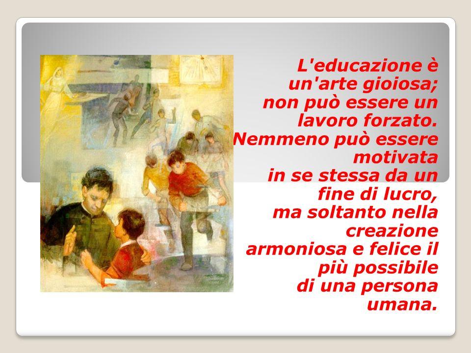 L'educazione è un'arte gioiosa; non può essere un lavoro forzato. Nemmeno può essere motivata in se stessa da un fine di lucro, ma soltanto nella crea