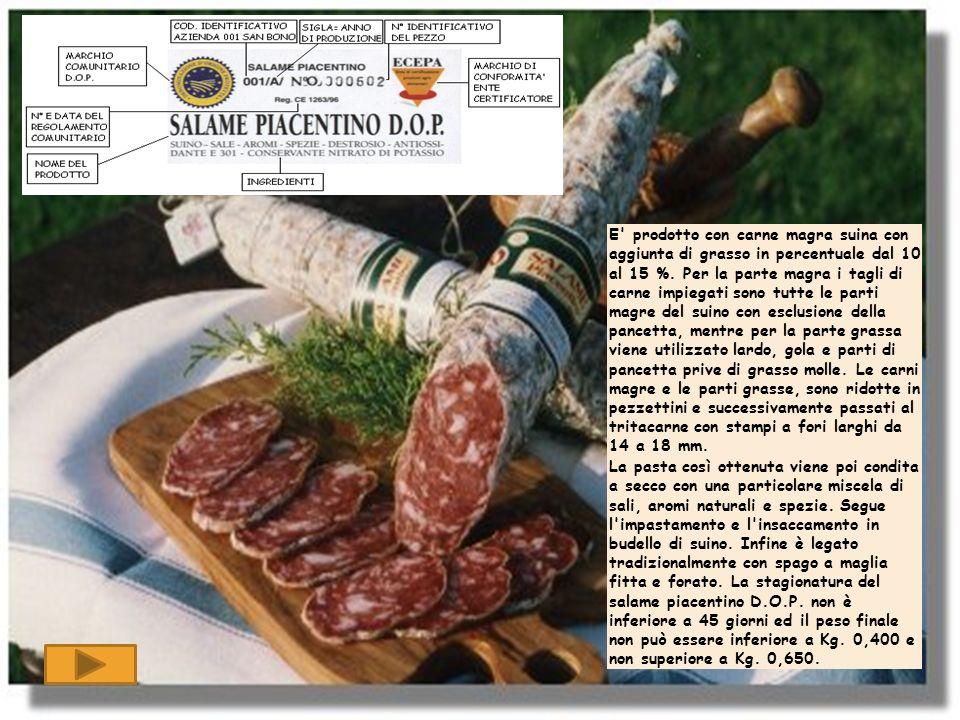 E' prodotto con carne magra suina con aggiunta di grasso in percentuale dal 10 al 15 %. Per la parte magra i tagli di carne impiegati sono tutte le pa
