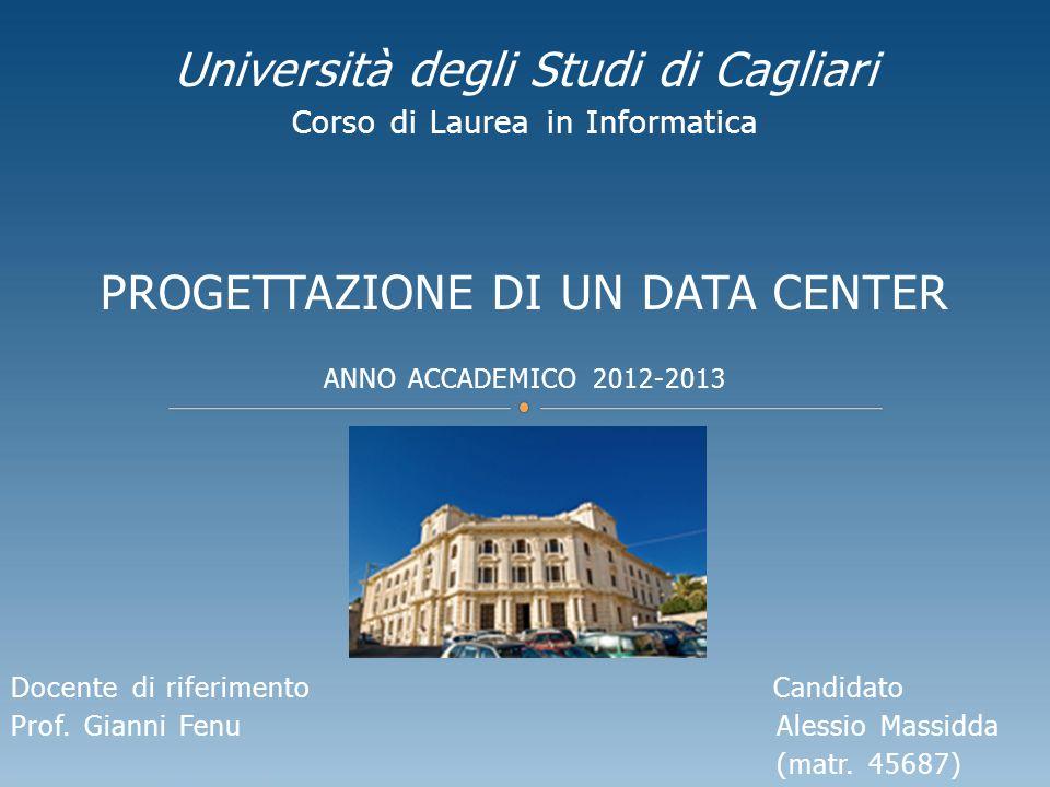 Università degli Studi di Cagliari Corso di Laurea in Informatica PROGETTAZIONE DI UN DATA CENTER ANNO ACCADEMICO 2012-2013 Docente di riferimento Candidato Prof.