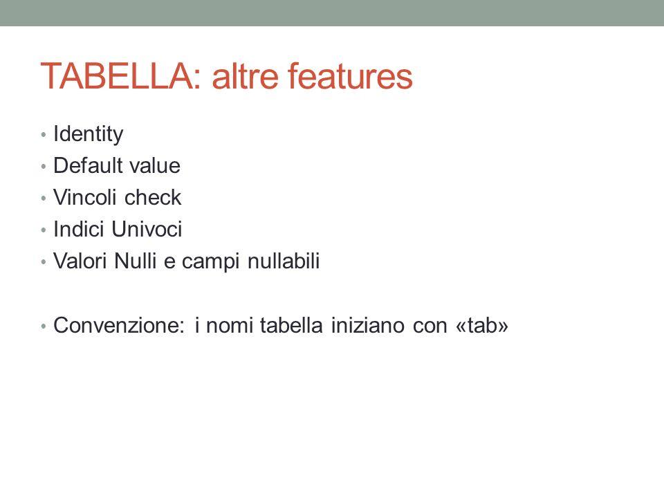 TABELLA: altre features Identity Default value Vincoli check Indici Univoci Valori Nulli e campi nullabili Convenzione: i nomi tabella iniziano con «t