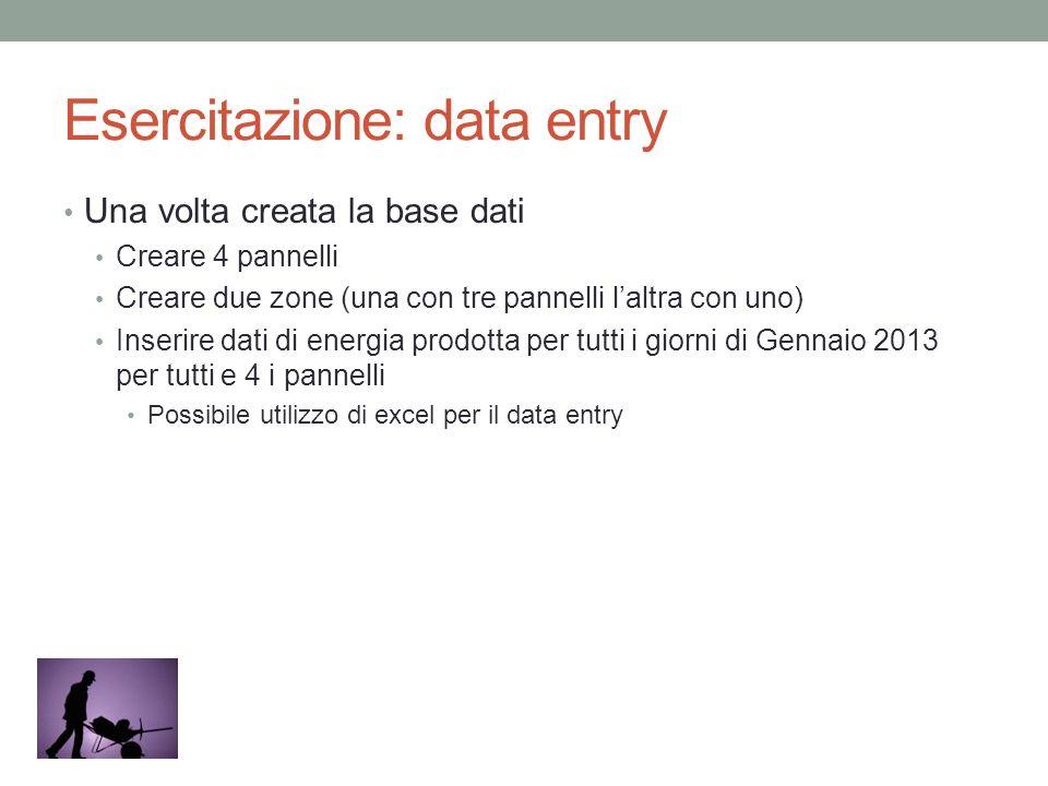 Esercitazione: data entry Una volta creata la base dati Creare 4 pannelli Creare due zone (una con tre pannelli laltra con uno) Inserire dati di energ