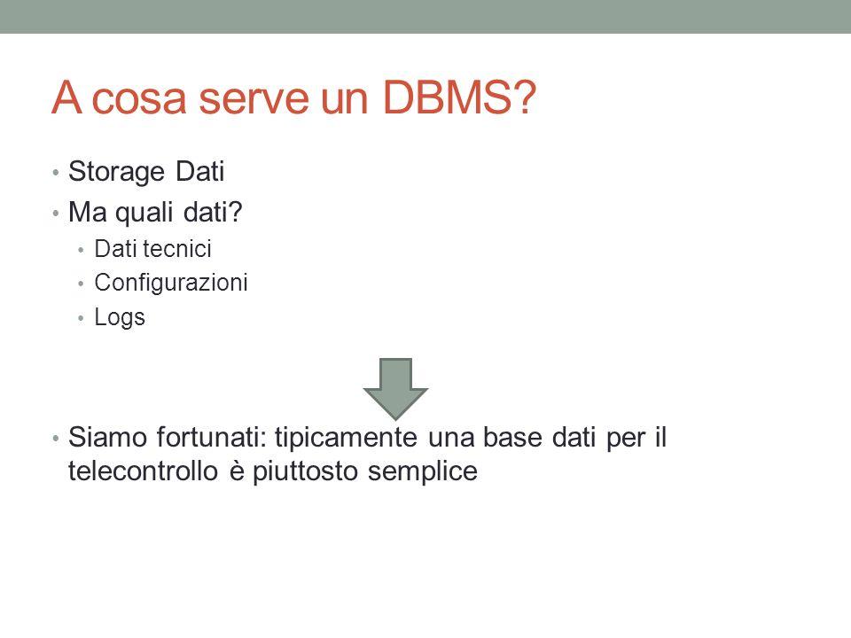 A cosa serve un DBMS? Storage Dati Ma quali dati? Dati tecnici Configurazioni Logs Siamo fortunati: tipicamente una base dati per il telecontrollo è p