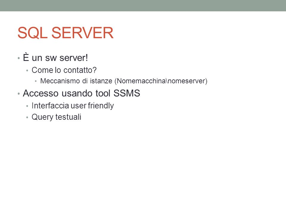 SQL SERVER È un sw server! Come lo contatto? Meccanismo di istanze (Nomemacchina\nomeserver) Accesso usando tool SSMS Interfaccia user friendly Query