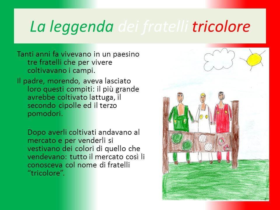 La leggenda dei fratelli tricolore Tanti anni fa vivevano in un paesino tre fratelli che per vivere coltivavano i campi. Il padre, morendo, aveva lasc