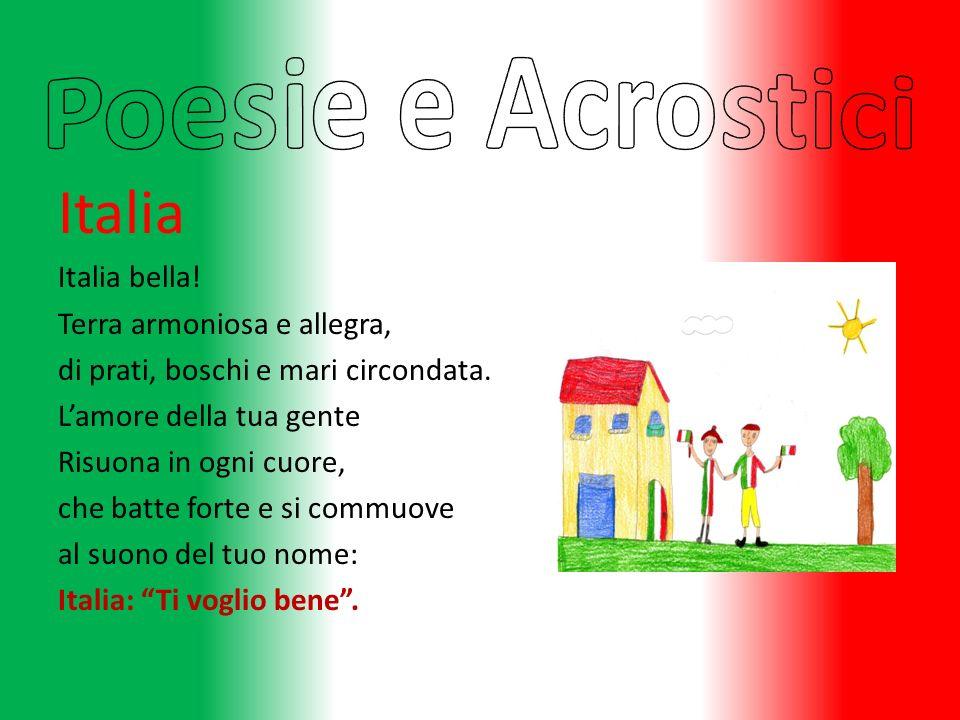 Italia Italia bella! Terra armoniosa e allegra, di prati, boschi e mari circondata. Lamore della tua gente Risuona in ogni cuore, che batte forte e si