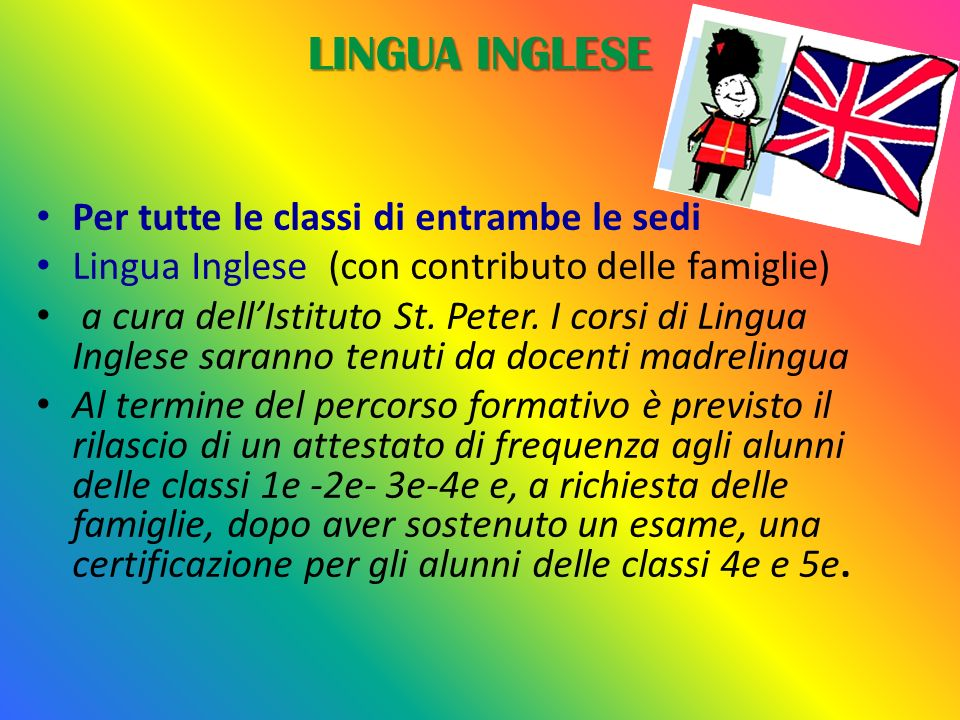 LINGUA INGLESE Per tutte le classi di entrambe le sedi Lingua Inglese (con contributo delle famiglie) a cura dellIstituto St. Peter. I corsi di Lingua