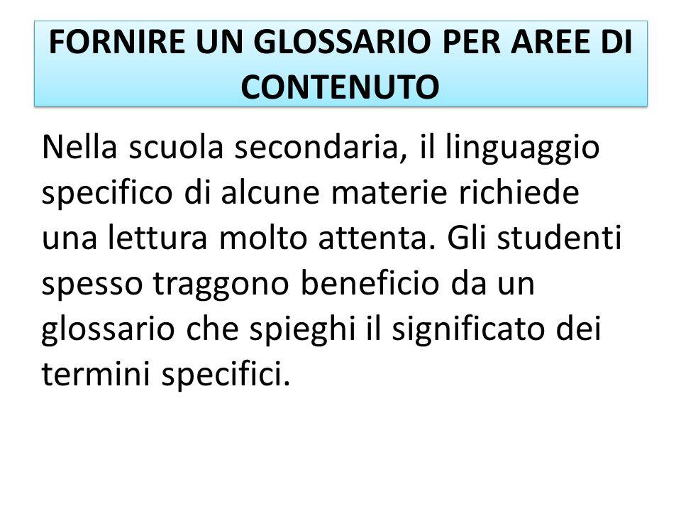 FORNIRE UN GLOSSARIO PER AREE DI CONTENUTO Nella scuola secondaria, il linguaggio specifico di alcune materie richiede una lettura molto attenta. Gli