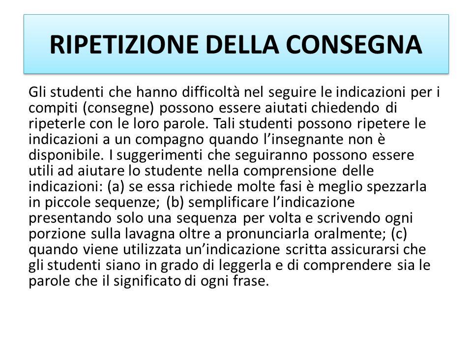 RIPETIZIONE DELLA CONSEGNA Gli studenti che hanno difficoltà nel seguire le indicazioni per i compiti (consegne) possono essere aiutati chiedendo di r