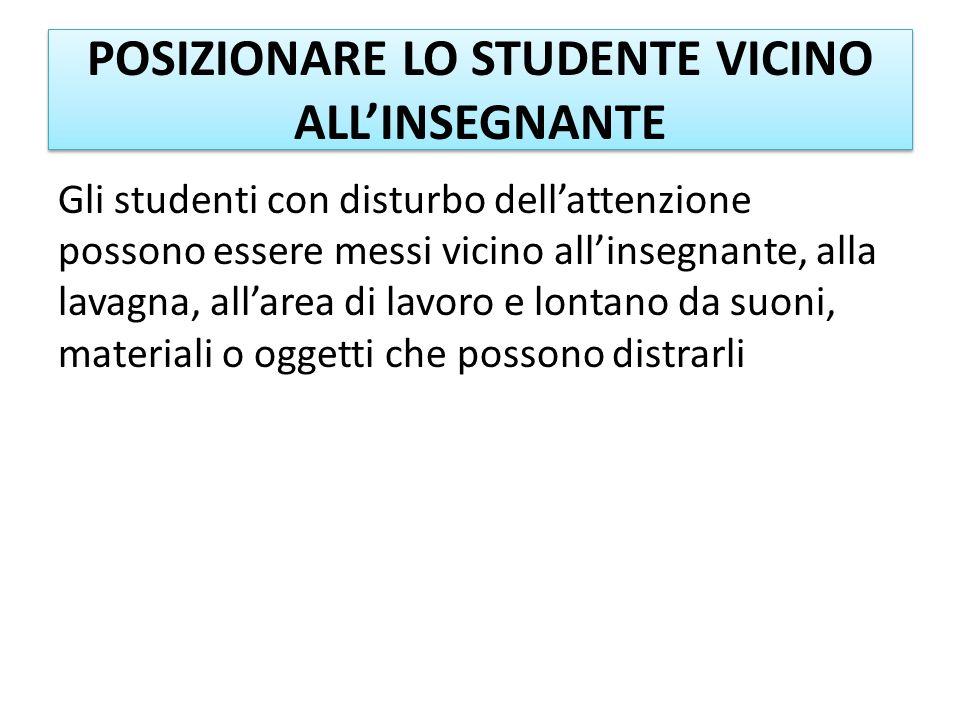 POSIZIONARE LO STUDENTE VICINO ALLINSEGNANTE Gli studenti con disturbo dellattenzione possono essere messi vicino allinsegnante, alla lavagna, allarea