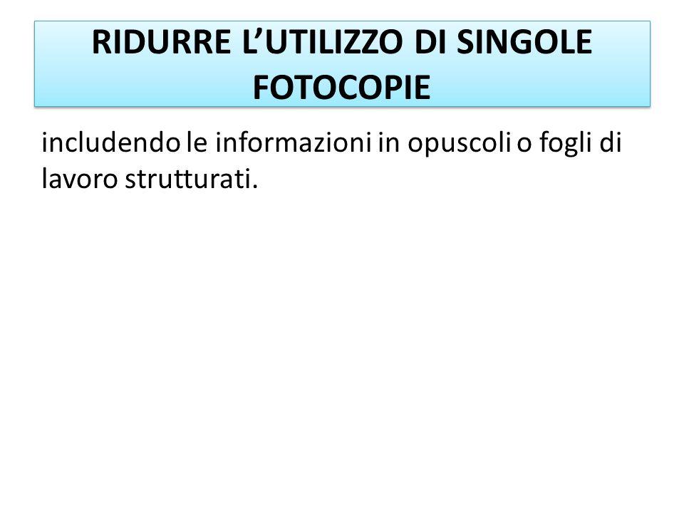 RIDURRE LUTILIZZO DI SINGOLE FOTOCOPIE includendo le informazioni in opuscoli o fogli di lavoro strutturati.