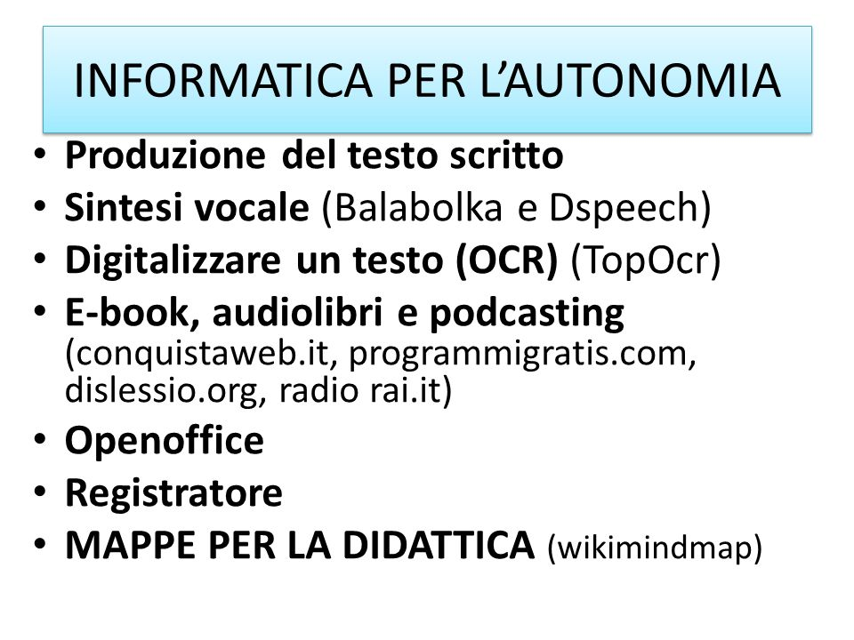 INFORMATICA PER LAUTONOMIA Produzione del testo scritto Sintesi vocale (Balabolka e Dspeech) Digitalizzare un testo (OCR) (TopOcr) E-book, audiolibri