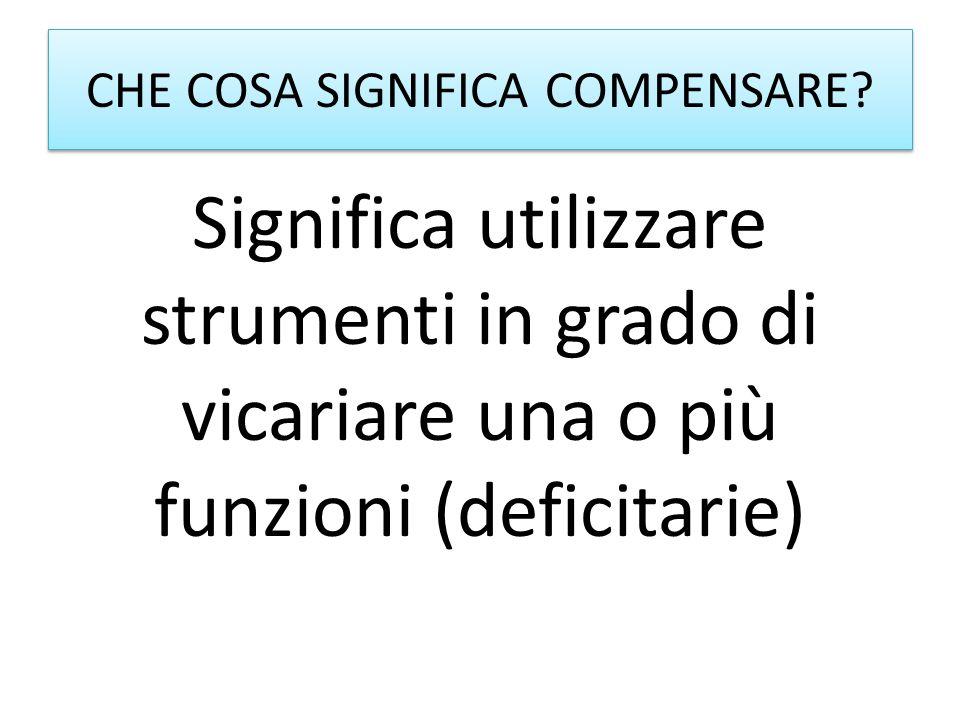 CHE COSA SIGNIFICA COMPENSARE? Significa utilizzare strumenti in grado di vicariare una o più funzioni (deficitarie)