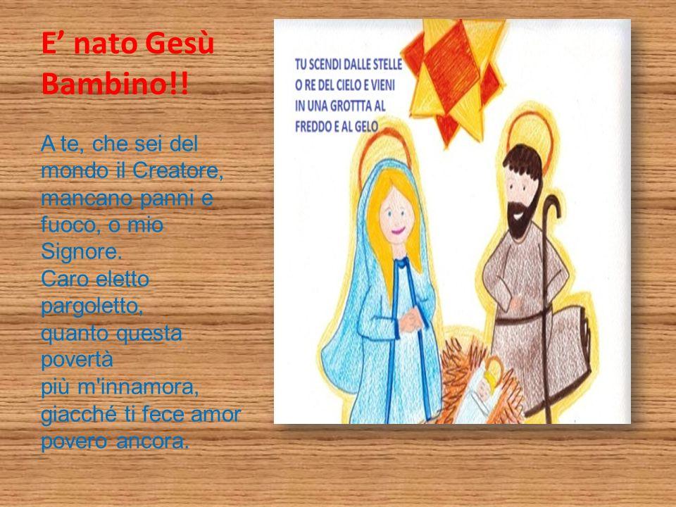 E nato Gesù Bambino!! A te, che sei del mondo il Creatore, mancano panni e fuoco, o mio Signore. Caro eletto pargoletto, quanto questa povertà più m'i