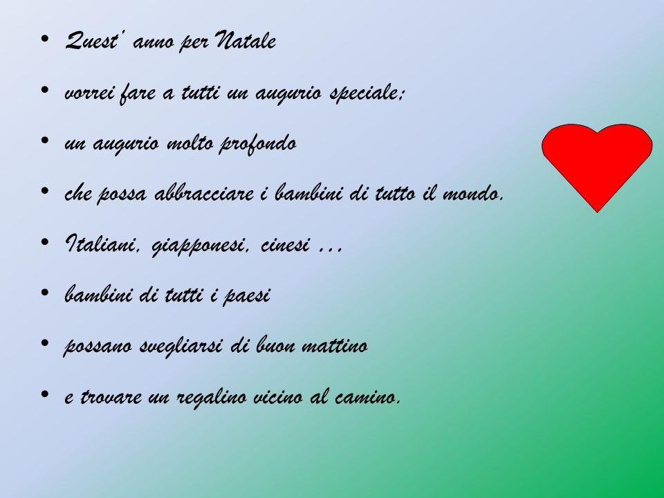 Quest anno per Natale vorrei fare a tutti un augurio speciale; un augurio molto profondo che possa abbracciare i bambini di tutto il mondo. Italiani,