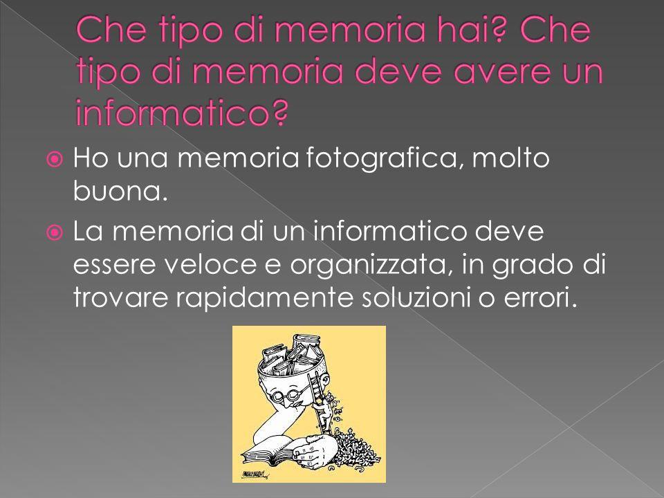 Ho una memoria fotografica, molto buona. La memoria di un informatico deve essere veloce e organizzata, in grado di trovare rapidamente soluzioni o er