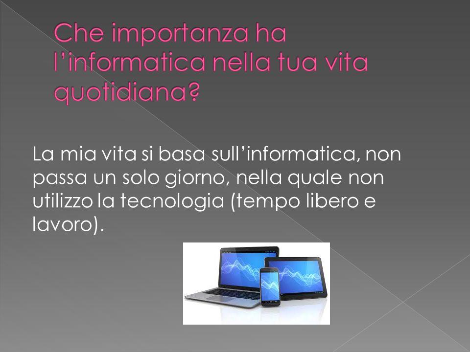 La mia vita si basa sullinformatica, non passa un solo giorno, nella quale non utilizzo la tecnologia (tempo libero e lavoro).
