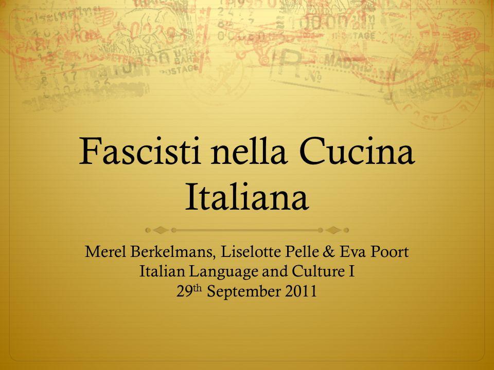 Fascisti nella Cucina Italiana Merel Berkelmans, Liselotte Pelle & Eva Poort Italian Language and Culture I 29 th September 2011
