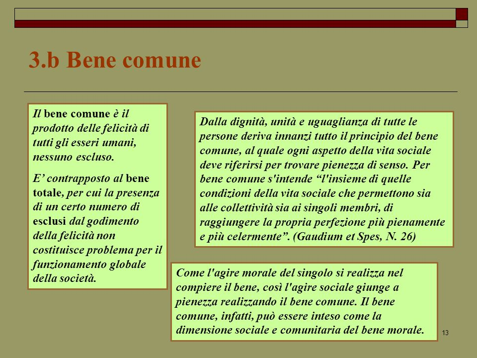 13 3.b Bene comune Dalla dignità, unità e uguaglianza di tutte le persone deriva innanzi tutto il principio del bene comune, al quale ogni aspetto della vita sociale deve riferirsi per trovare pienezza di senso.