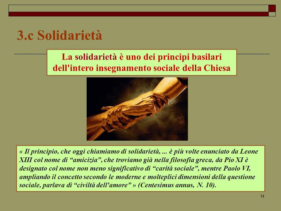 14 3.c Solidarietà La solidarietà è uno dei principi basilari dell intero insegnamento sociale della Chiesa « Il principio, che oggi chiamiamo di solidarietà,...