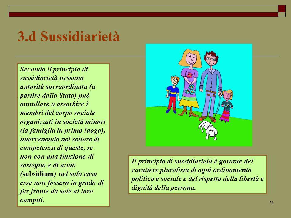 16 3.d Sussidiarietà Il principio di sussidiarietà è garante del carattere pluralista di ogni ordinamento politico e sociale e del rispetto della libertà e dignità della persona.