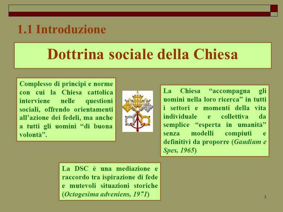 3 1.1 Introduzione Dottrina sociale della Chiesa Complesso di principi e norme con cui la Chiesa cattolica interviene nelle questioni sociali, offrendo orientamenti allazione dei fedeli, ma anche a tutti gli uomini di buona volontà.