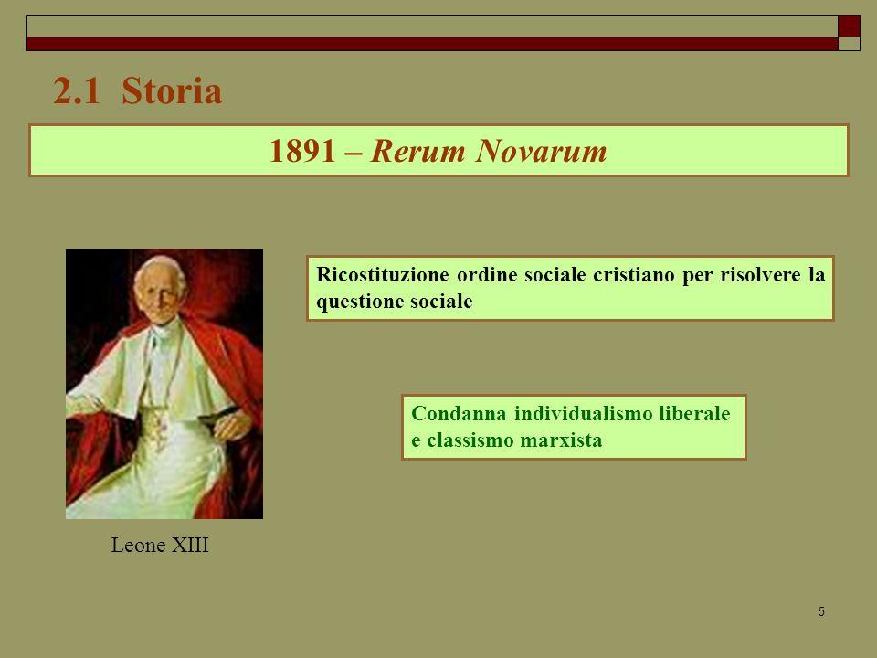5 2.1 Storia 1891 – Rerum Novarum Ricostituzione ordine sociale cristiano per risolvere la questione sociale Leone XIII Condanna individualismo liberale e classismo marxista