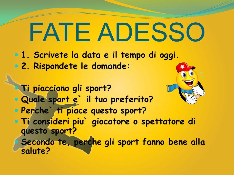 FATE ADESSO 1. Scrivete la data e il tempo di oggi. 2. Rispondete le domande: Ti piacciono gli sport? Quale sport e` il tuo preferito? Perche` ti piac