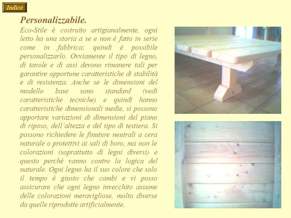 Personalizzabile. Eco-Stile è costruito artigianalmente, ogni letto ha una storia a se e non è fatto in serie come in fabbrica; quindi è possibile per