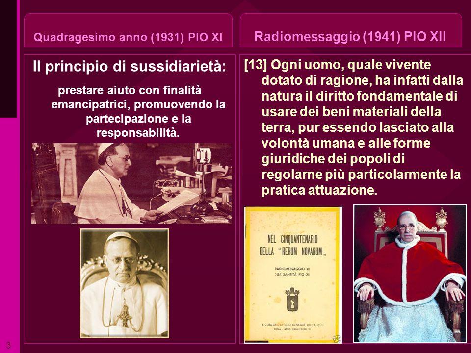 Quadragesimo anno (1931) PIO XI Il principio di sussidiarietà: prestare aiuto con finalità emancipatrici, promuovendo la partecipazione e la responsab