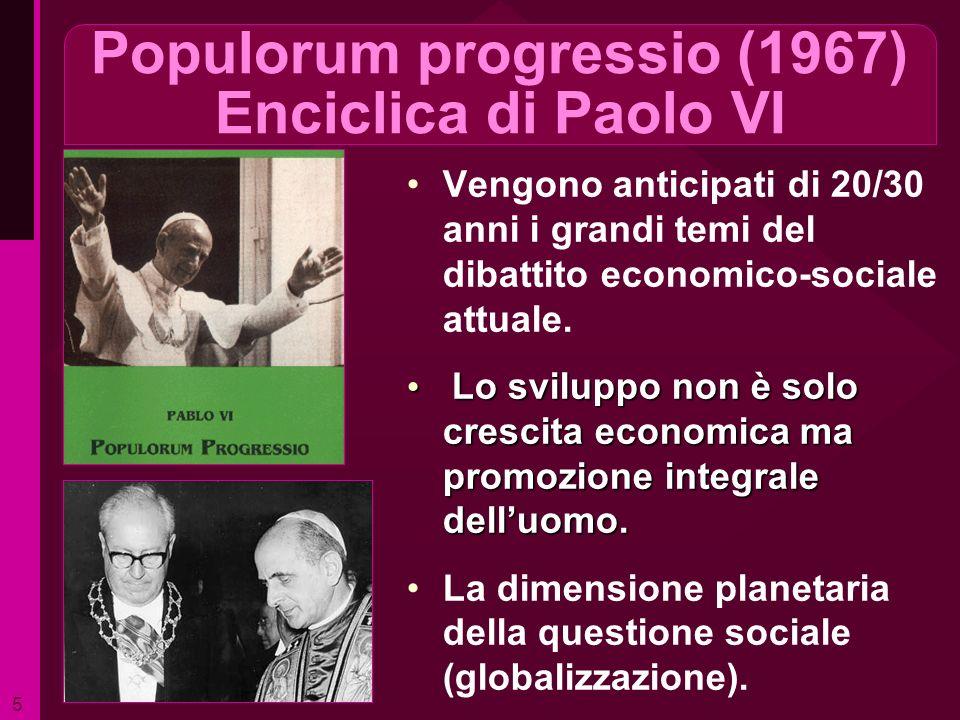Populorum progressio (1967) Enciclica di Paolo VI Vengono anticipati di 20/30 anni i grandi temi del dibattito economico-sociale attuale. Lo sviluppo