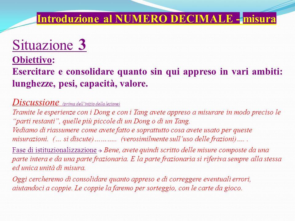 Introduzione al NUMERO DECIMALE - misura Situazione 3 Obiettivo: Esercitare e consolidare quanto sin qui appreso in vari ambiti: lunghezze, pesi, capacità, valore.