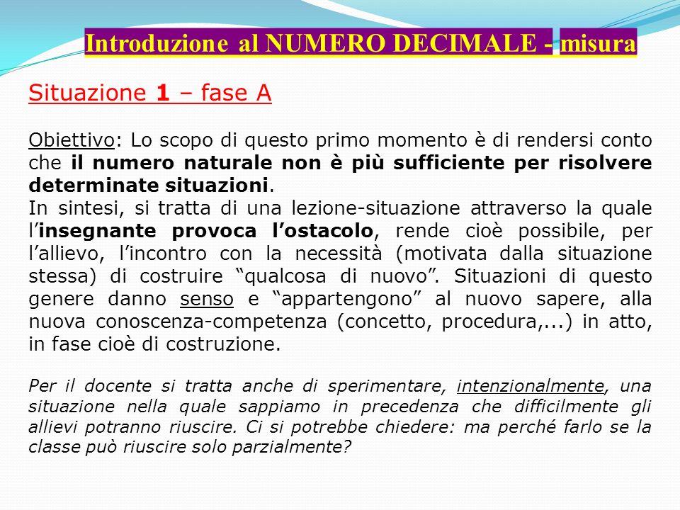 Introduzione al NUMERO DECIMALE - misura Situazione 1 – fase A Obiettivo: Lo scopo di questo primo momento è di rendersi conto che il numero naturale non è più sufficiente per risolvere determinate situazioni.