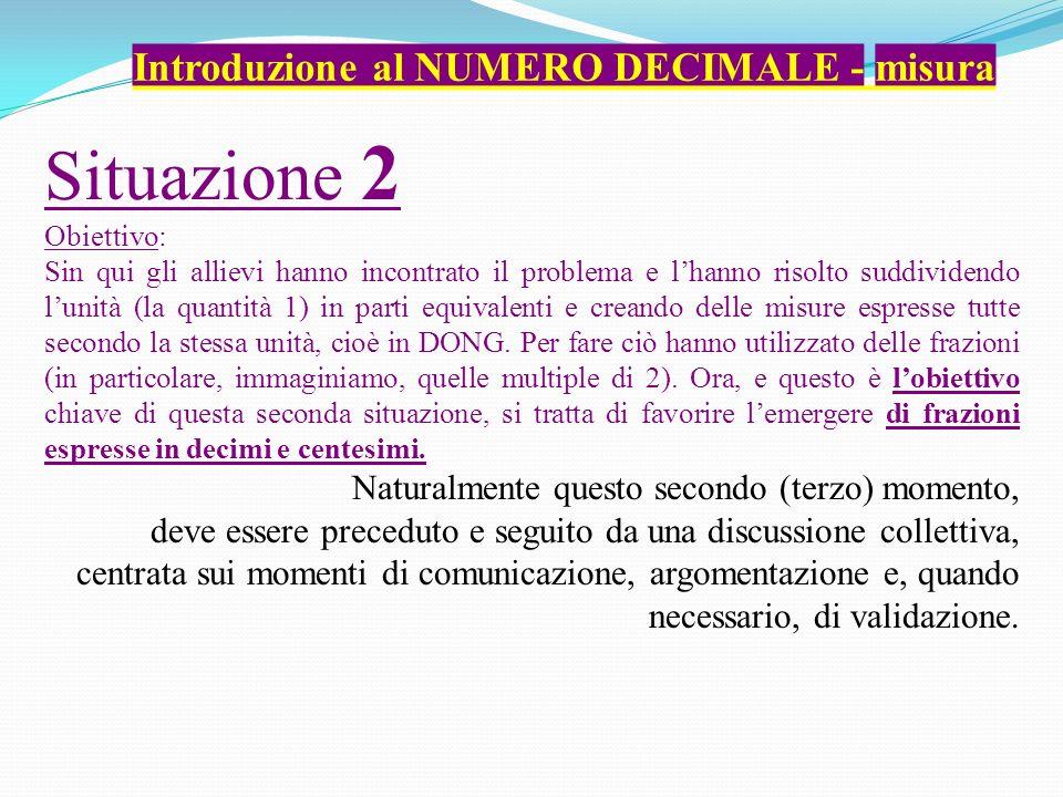 Introduzione al NUMERO DECIMALE - misura Situazione 2 Obiettivo: Sin qui gli allievi hanno incontrato il problema e lhanno risolto suddividendo lunità