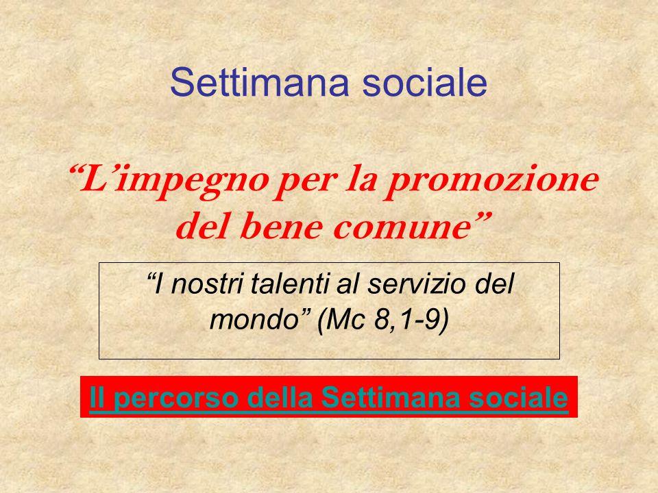 Settimana sociale Limpegno per la promozione del bene comune I nostri talenti al servizio del mondo (Mc 8,1-9) Il percorso della Settimana sociale