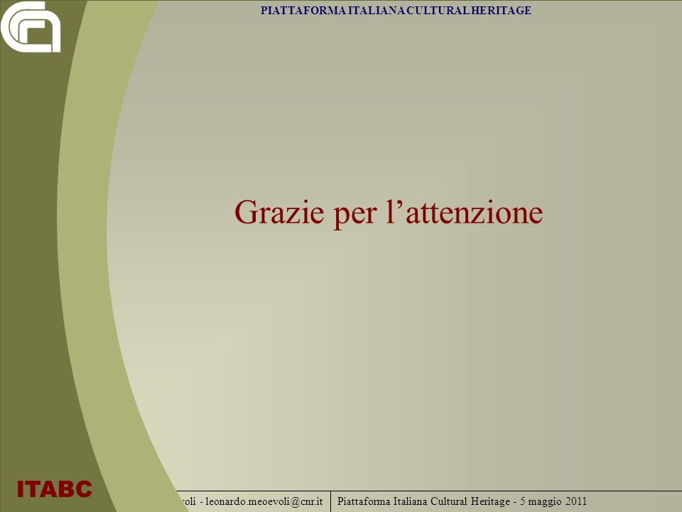 Piattaforma Italiana Cultural Heritage - 5 maggio 2011 ITABC - L.Meo-Evoli - leonardo.meoevoli@cnr.it Grazie per lattenzione PIATTAFORMA ITALIANA CULT