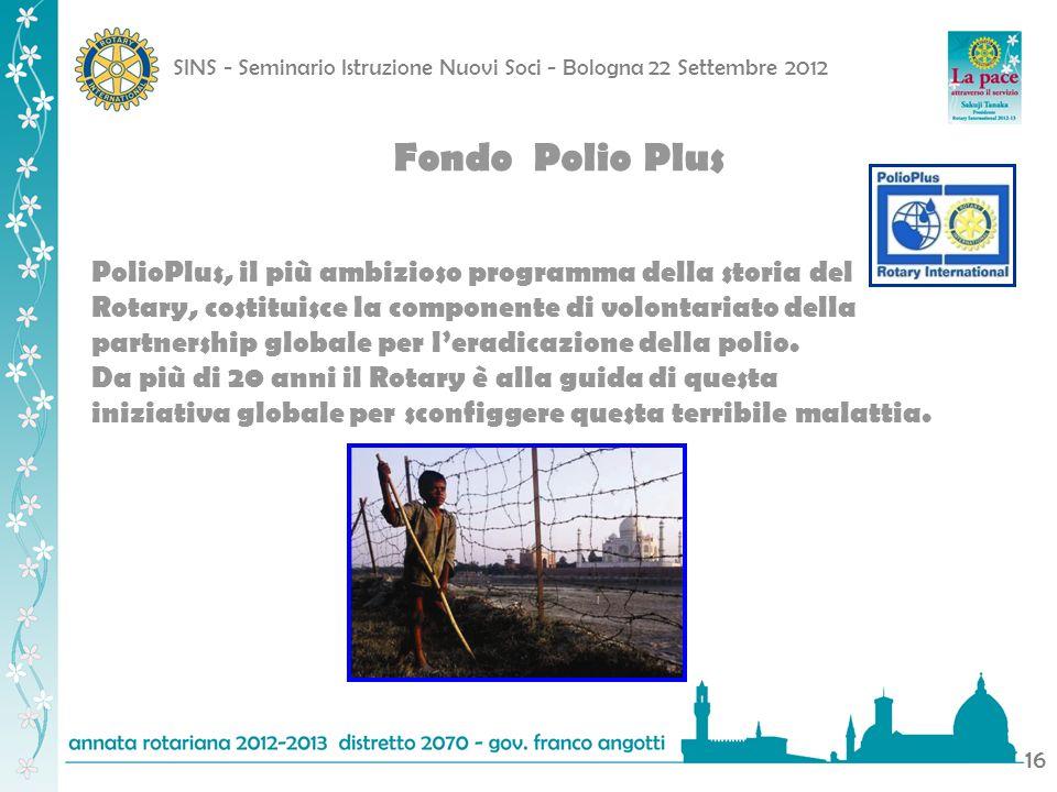 SINS - Seminario Istruzione Nuovi Soci - Bologna 22 Settembre 2012 16 Fondo Polio Plus PolioPlus, il più ambizioso programma della storia del Rotary,