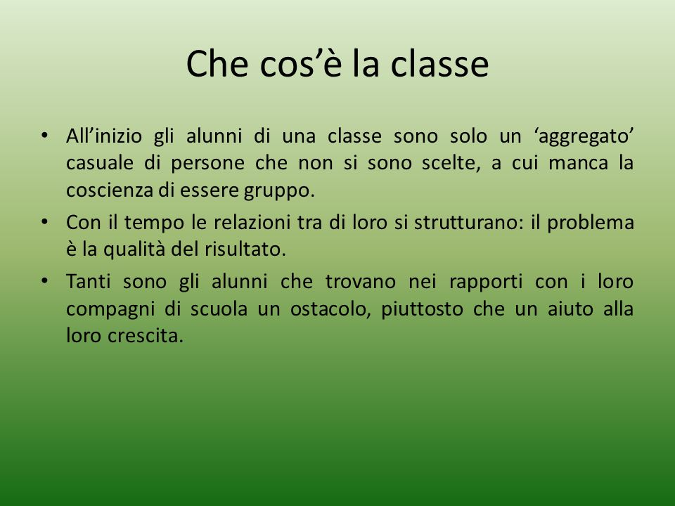 Che cosè la classe Allinizio gli alunni di una classe sono solo un aggregato casuale di persone che non si sono scelte, a cui manca la coscienza di essere gruppo.