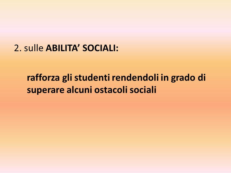 2. sulle ABILITA SOCIALI: rafforza gli studenti rendendoli in grado di superare alcuni ostacoli sociali