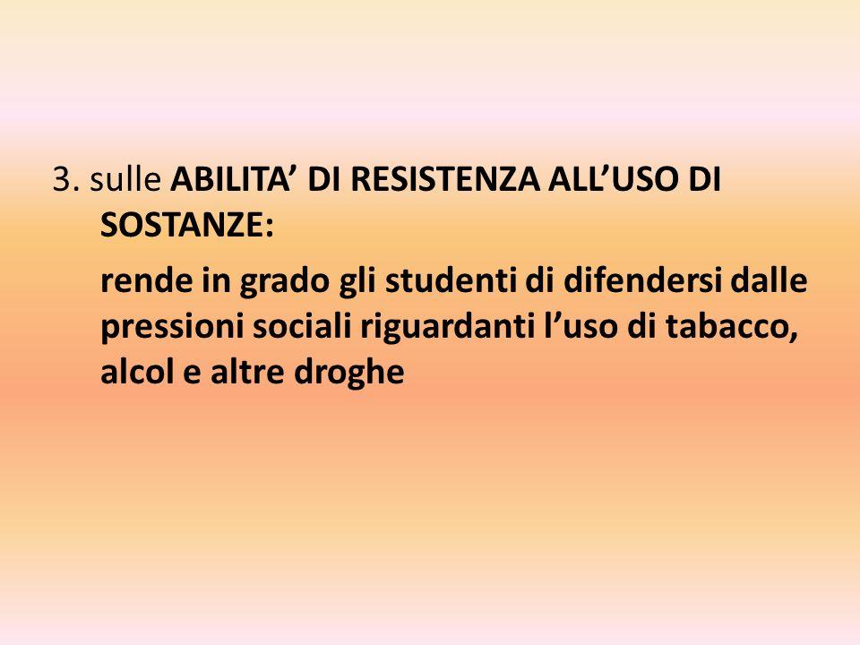 3. sulle ABILITA DI RESISTENZA ALLUSO DI SOSTANZE: rende in grado gli studenti di difendersi dalle pressioni sociali riguardanti luso di tabacco, alco